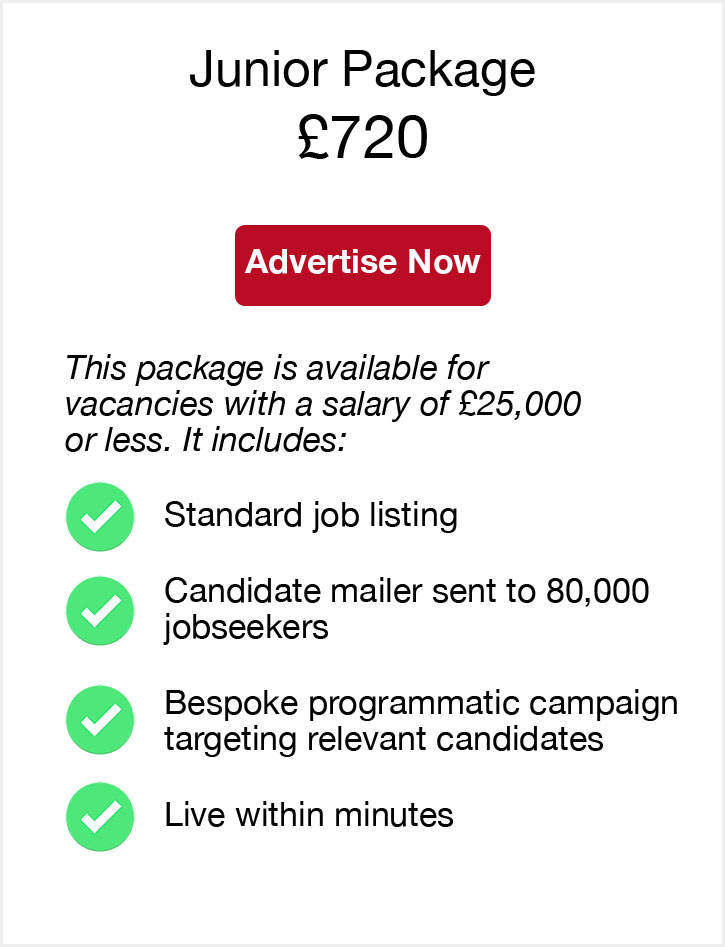 Junior Package. £720. Advertise now. This package is available for vacancies with a salary of £25,000 or less. It includes. Standard job listing. Candidate mailer sent to 80,000 jobseekers. Bespoke programmatic campaign targeting relevant candidates. Live within minutes.