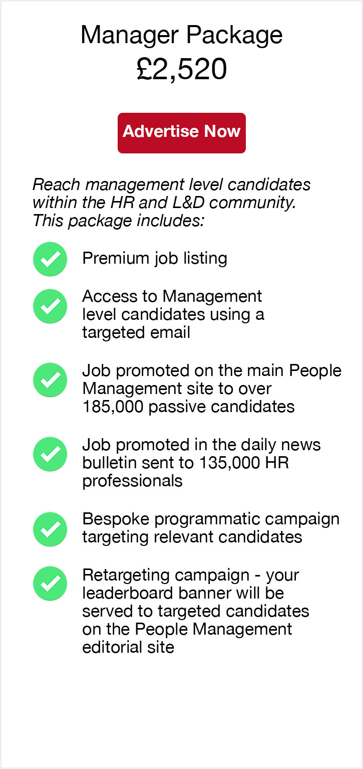 Manager Package. £2,520. Advertise now. Reach management level candidates within the HR and L&D community. This package includes. Premium job listing. Access to Management level candidates using a targeted email. Job promoted on the main People Management site to over 185,000 passive candidates. Job promoted in the daily news bulletin sent to 135,000 HR professionals. Bespoke programmatic campaign targeting relevant candidates. Retargeting campaign - your leaderboard banner will be served to targeted candidates on the People Management editorial site.