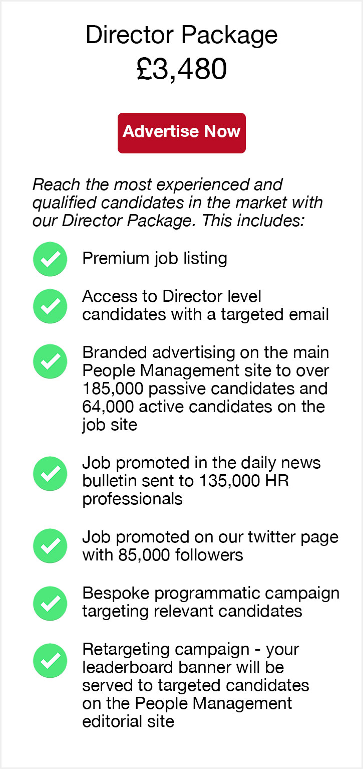 Director Package. £3,480. Advertise now. Reach the most experienced and qualified candidates in the market with our Director Package. This includes. Premium job listing. Access to Director level candidates with a targeted email. Branded advertising on the main People Management site to over 185,000 passive candidates and 64,000 active candidates on the job site. Job promoted in the daily news bulletin sent to 135,000 HR professionals. Job promoted on our twitter page with 85,000 followers. Bespoke programmatic campaign targeting relevant candidates. Retargeting campaign - your leaderboard banner will be served to targeted candidates on the People Management editorial site.