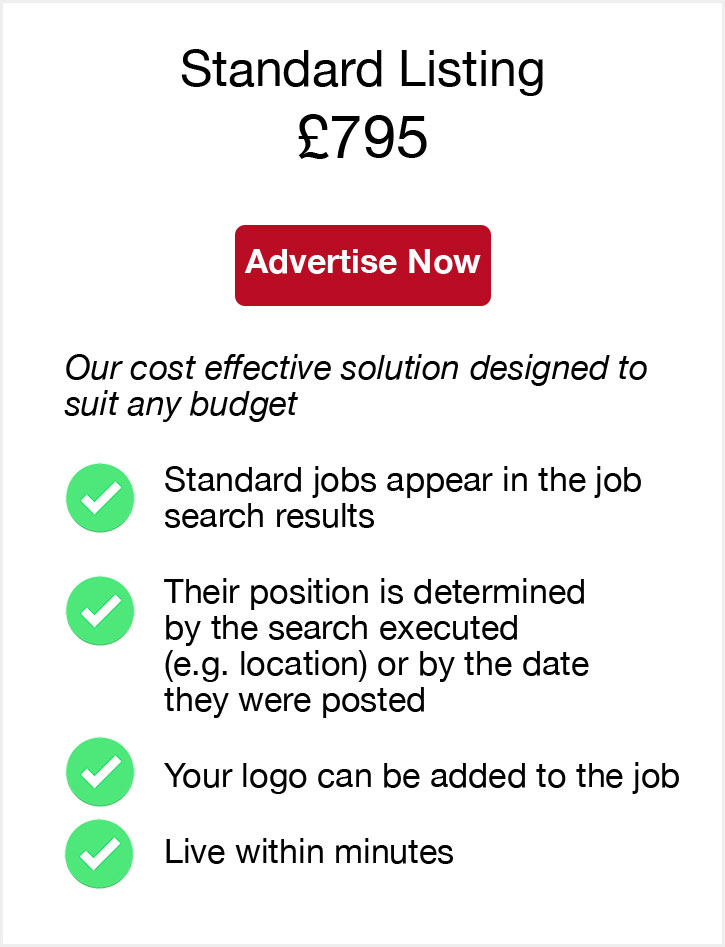 Standard Listing. £795. Advertise Now. Our cost effective solution designed to suit any budget. Standard jobs appear in the job search results. Their position is determined by the search executed (e.g. location) or by the date they were posted. Your logo can be added to the job. Live within minutes.