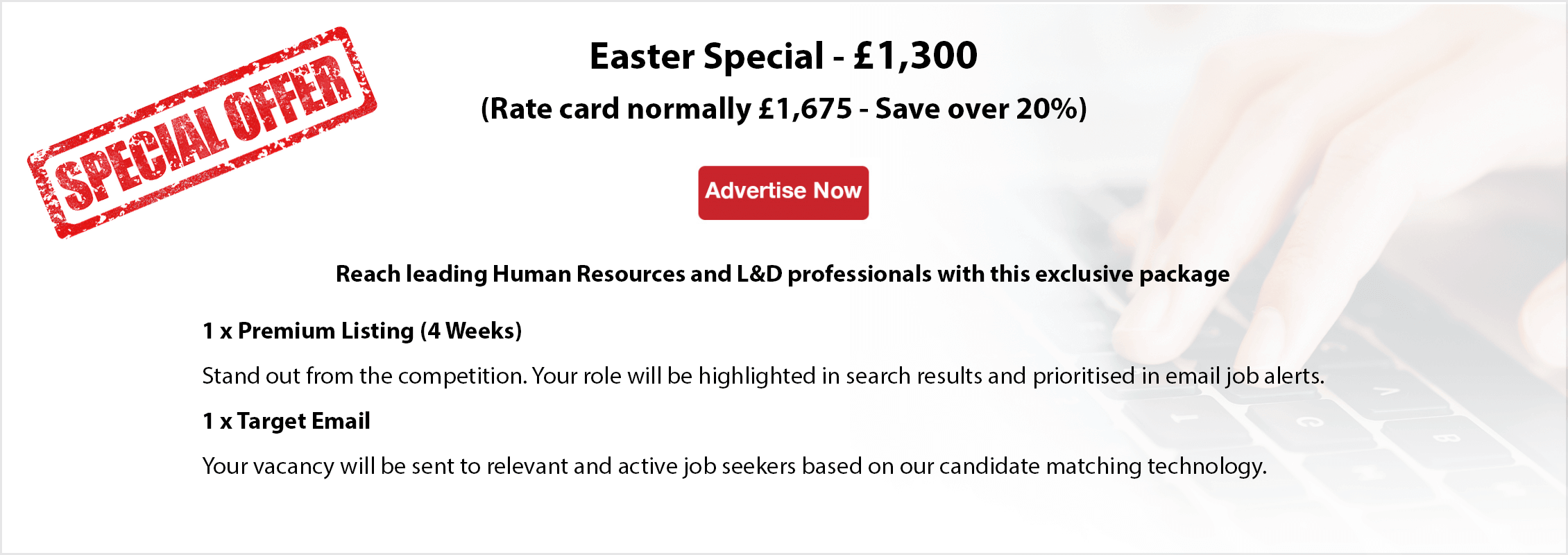 Easter Special - £1,300. Rate card normally £1,675 - save over 20%. Advertise now. Reach leading Human Resources and L&D professionals with this exclusive package. 1x Premium Listing (4 weeks). Stand out from the competition. Your role will be highlighted in search results and prioritised in email job alerts. 1x Target Email. Your vacancy will be sent to relevant and active job seekers based on our candidate matching technology.